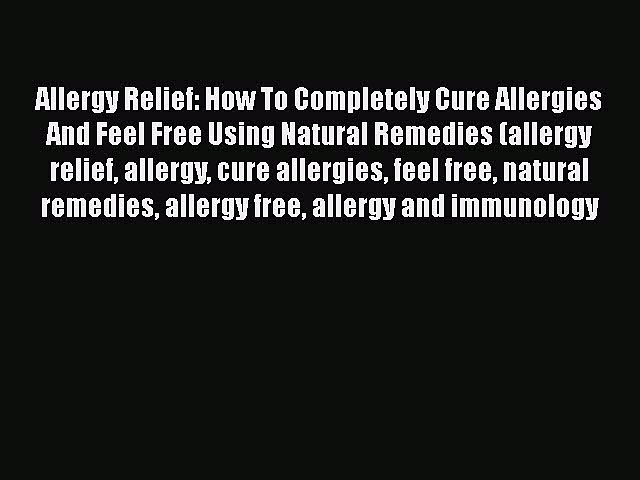 Read Allergy Relief: How To Completely Cure Allergies And Feel Free Using Natural Remedies