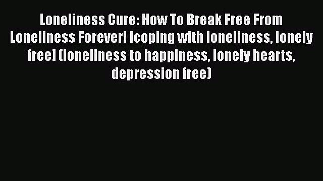 PDF Loneliness Cure: How To Break Free From Loneliness Forever! [coping with loneliness lonely