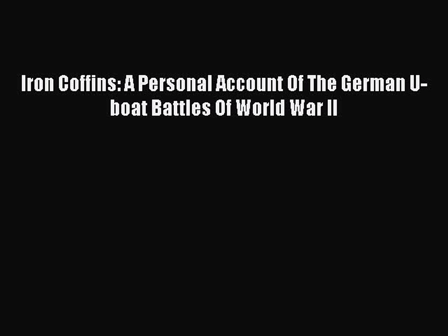 A Personal Account Of The German U-boat Battles Of World War II Iron Coffins