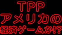TPPはアメリカが掌握するために作った経済ゲームなのか!?
