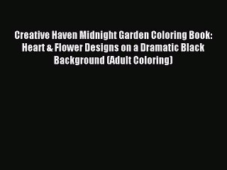 Read Creative Haven Midnight Garden Coloring Book: Heart & Flower Designs on a Dramatic Black