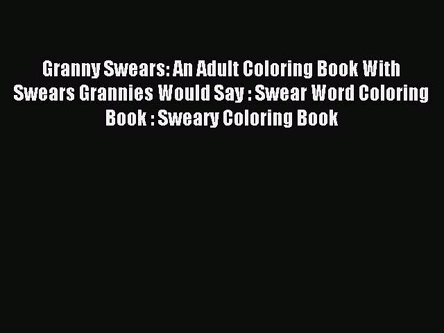 Read Granny Swears: An Adult Coloring Book With Swears Grannies Would Say : Swear Word Coloring