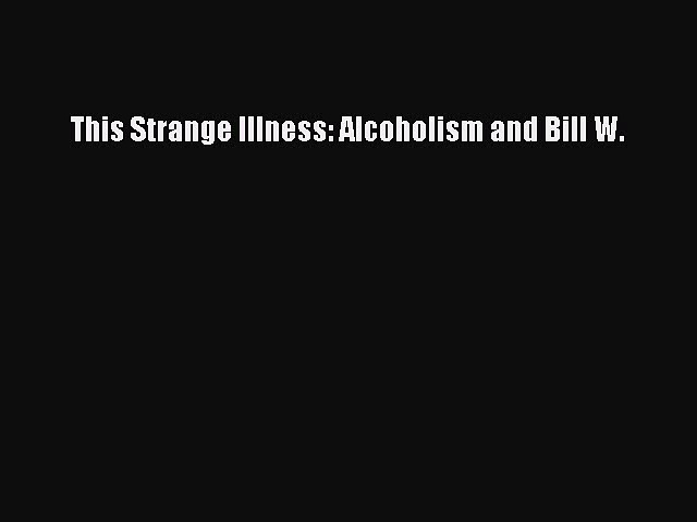 Read This Strange Illness: Alcoholism and Bill W. Ebook