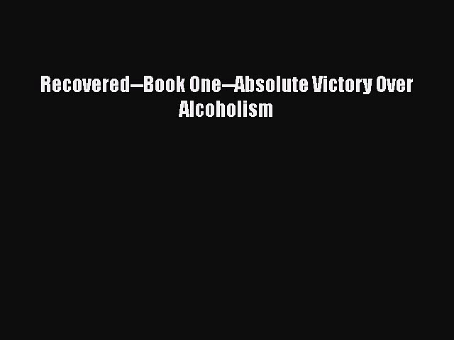 Read Recovered–Book One–Absolute Victory Over Alcoholism Ebook