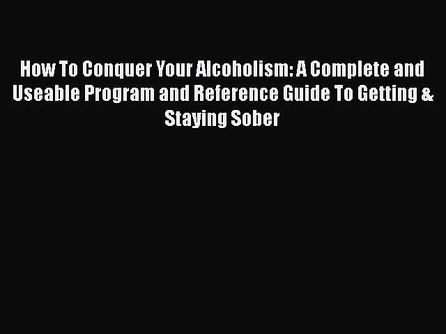 Read How To Conquer Your Alcoholism: A Complete and Useable Program and Reference Guide To