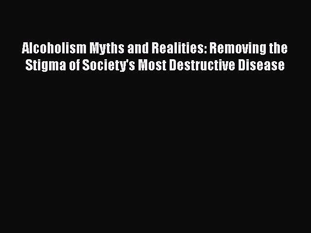 Read Alcoholism Myths and Realities: Removing the Stigma of Society's Most Destructive Disease