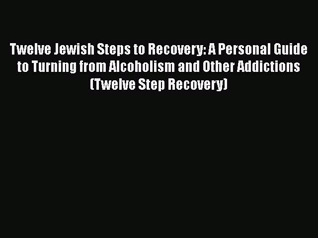 Read Twelve Jewish Steps to Recovery: A Personal Guide to Turning From Alcoholism and Other