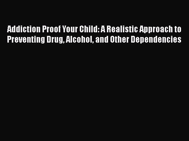 Read Addiction Proof Your Child: A Realistic Approach to Preventing Drug Alcohol and Other