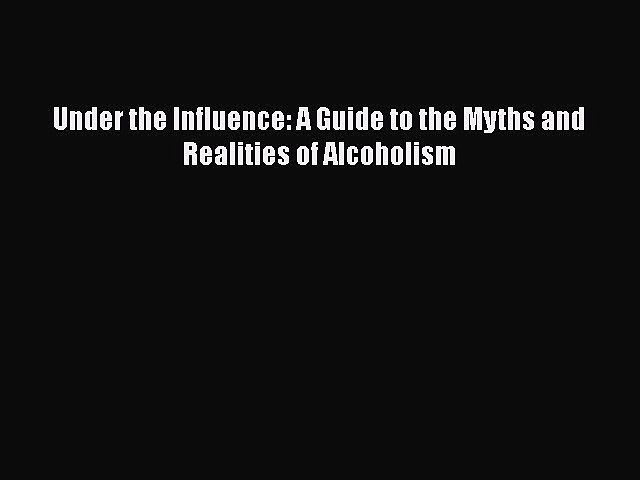 Download Under the Influence: A Guide to the Myths and Realities of Alcoholism  Read Online