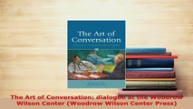 PDF  The Art of Conversation dialogue at the Woodrow Wilson Center Woodrow Wilson Center Read Full Ebook