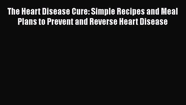 Download The Heart Disease Cure: Simple Recipes and Meal Plans to Prevent and Reverse Heart