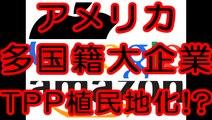 アメリカの多国籍企業はTPPを使って日本を植民地化する!?