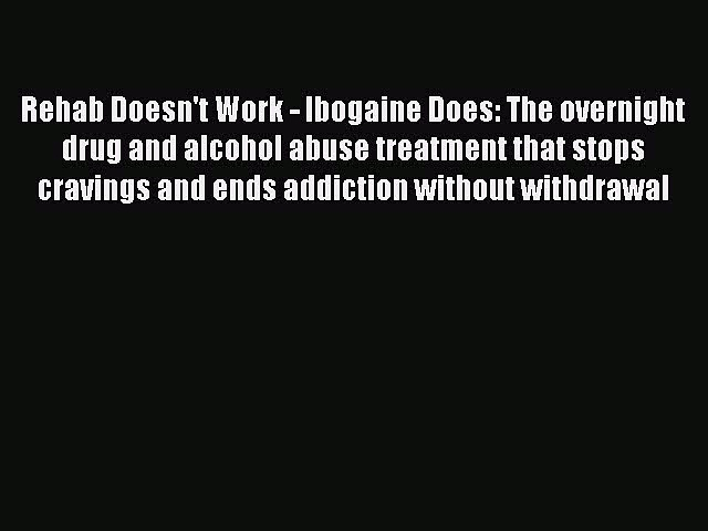 Read Rehab Doesn't Work – Ibogaine Does: The overnight drug and alcohol abuse treatment that