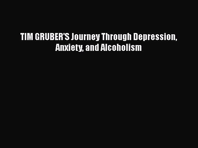Download TIM GRUBER'S Journey Through Depression Anxiety and Alcoholism Free Books