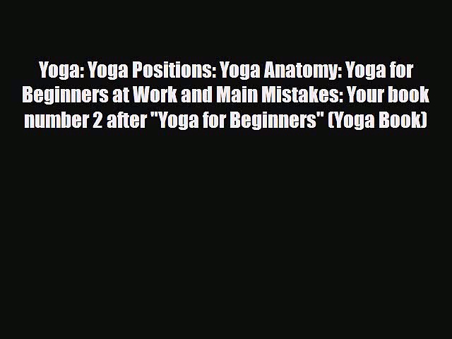 Download Yoga: Yoga Positions: Yoga Anatomy: Yoga for Beginners at Work and Main Mistakes: