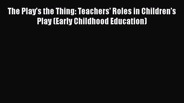 Download The Play's the Thing: Teachers' Roles in Children's Play (Early Childhood Education)