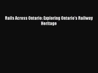 [Read Book] Rails Across Ontario: Exploring Ontario's Railway Heritage  EBook