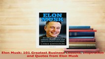 Download  Elon Musk 101 Greatest Business Lessons Inspiration and Quotes from Elon Musk Ebook