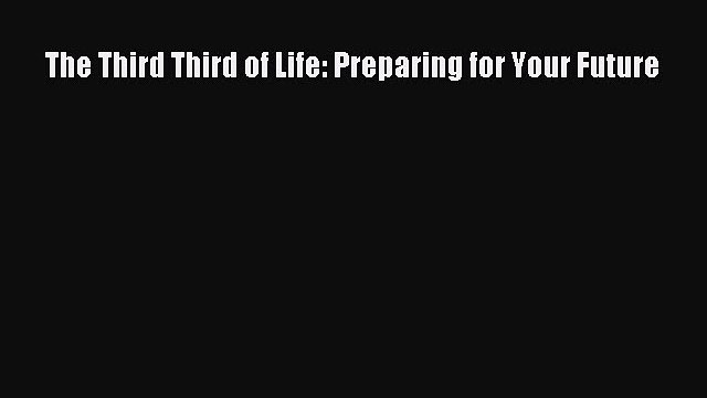 Read The Third Third of Life: Preparing for Your Future Ebook Free