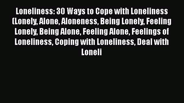 Download Loneliness: 30 Ways to Cope with Loneliness (Lonely Alone Aloneness Being Lonely Feeling