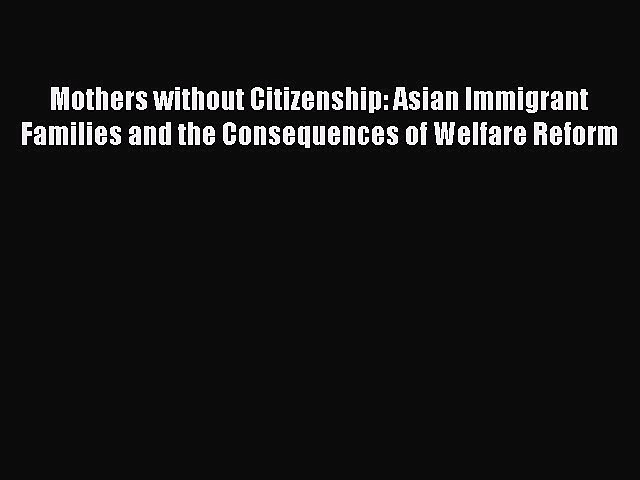 Read Mothers without Citizenship: Asian Immigrant Families and the Consequences of Welfare
