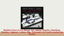 PDF  British Cars at Le Mans Ac Aston Martin Bentley Healey Jaguar Lotus Mg Triumph A Foulis PDF Online