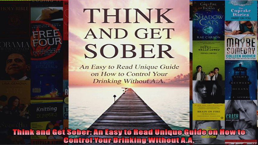 Read  Think and Get Sober An Easy to Read Unique Guide on How to Control Your Drinking Without  Full EBook
