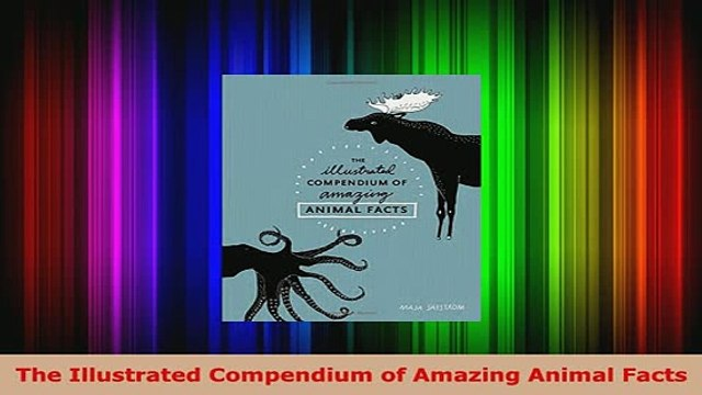 Download  The Illustrated Compendium of Amazing Animal Facts Read Full Ebook