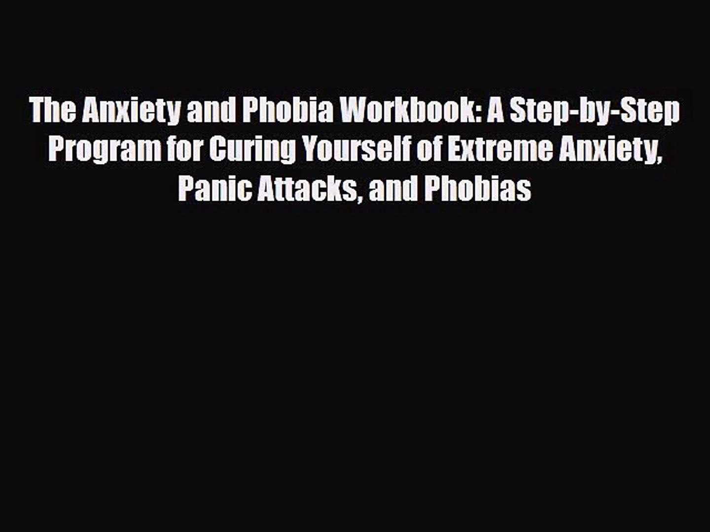 Download The Anxiety and Phobia Workbook: A Step-by-Step Program for Curing  Yourself of Extreme