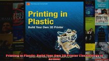DOWNLOAD PDF  Printing in Plastic Build Your Own 3D Printer Technology in Action FULL FREE