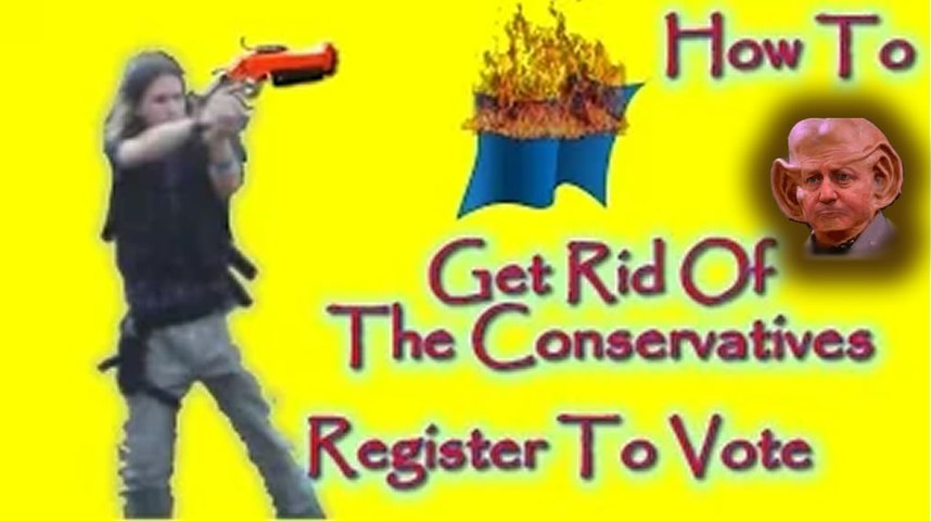 How To Get Rid Of The Conservatives Register To Vote And Vote Smartly
