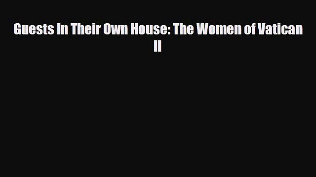 [PDF] Guests In Their Own House: The Women of Vatican II [Download] Online
