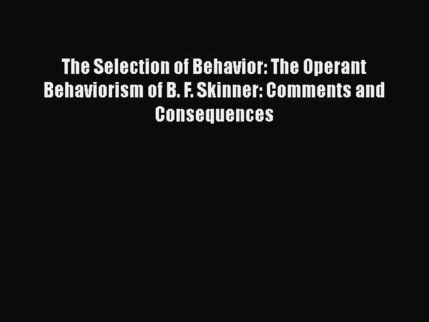 PDF The Selection of Behavior: The Operant Behaviorism of B  F  Skinner:  Comments and Consequences