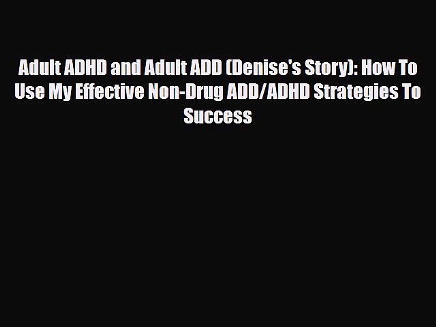 Read Adult ADHD and Adult ADD (Denise's Story): How To Use My Effective Non-Drug ADD/ADHD