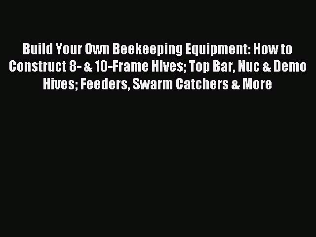 Read Build Your Own Beekeeping Equipment: How to Construct 8- & 10-Frame Hives Top Bar Nuc