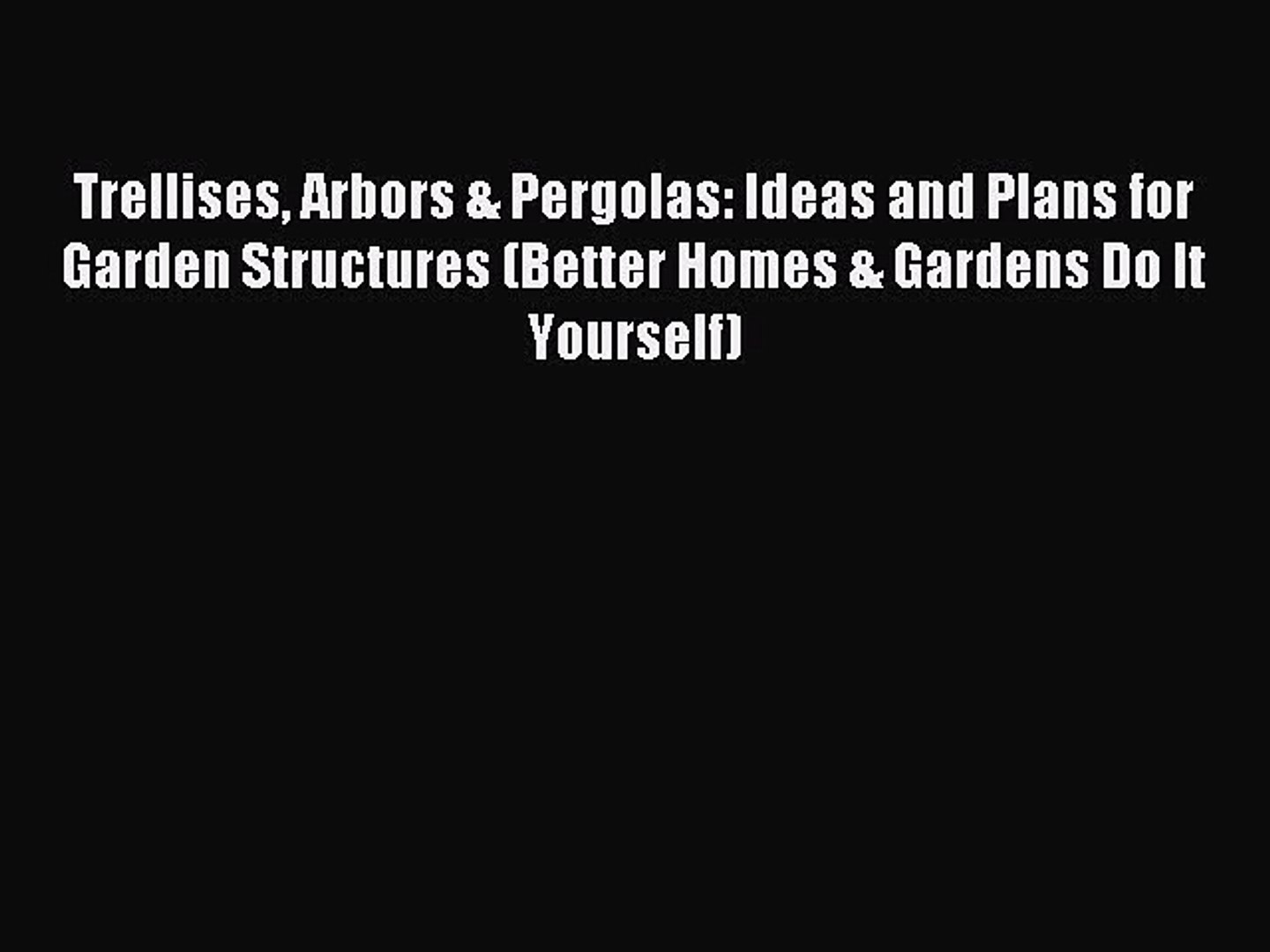 Read Trellises Arbors & Pergolas: Ideas and Plans for Garden Structures (Better Homes & Gard