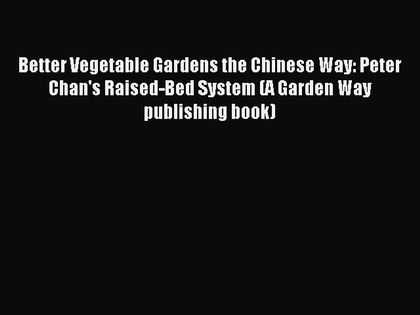 Read Better Vegetable Gardens the Chinese Way: Peter Chan's Raised-Bed System (A Garden Way