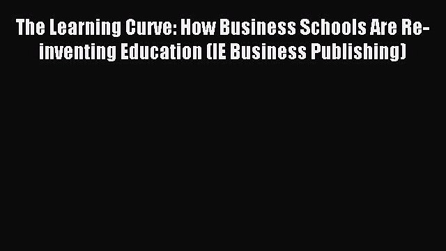 Download The Learning Curve: How Business Schools Are Re-inventing Education (IE Business Publishing)