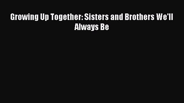 Read Growing Up Together: Sisters and Brothers We'll Always Be PDF Free