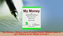 Read  My Money Where does it come from Where does it go Where is it What is it for Ebook Online