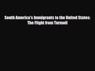Read South America's Immigrants to the United States: The Flight from Turmoil PDF Free