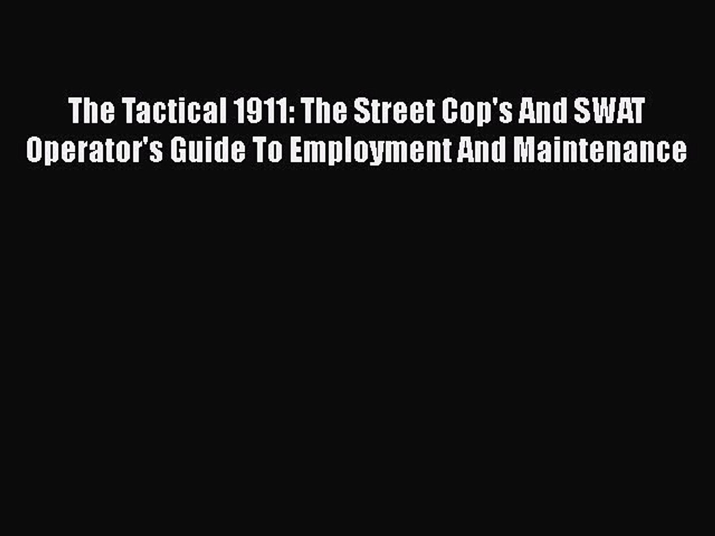 Download The Tactical 1911: The Street Cop's And SWAT Operator's Guide To Employment And Maintenance