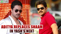 Aditya Replaces Shaam In Yash's next Movie | filmyfocus.com