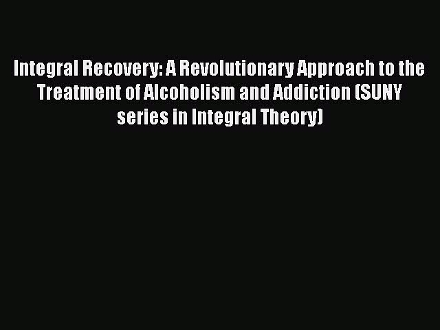 Download Integral Recovery: A Revolutionary Approach to the Treatment of Alcoholism and Addiction