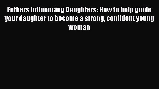 Read Fathers Influencing Daughters: How to help guide your daughter to become a strong confident