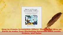 PDF  How to Create Irresistible Offers The Easiest Way on Earth to make Your Marketing Download Full Ebook