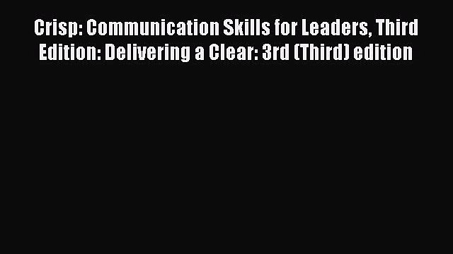 Read Crisp: Communication Skills for Leaders Third Edition: Delivering a Clear: 3rd (Third)