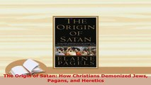 Download  The Origin of Satan How Christians Demonized Jews Pagans and Heretics  EBook