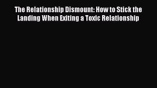 Read The Relationship Dismount: How to Stick the Landing When Exiting a Toxic Relationship