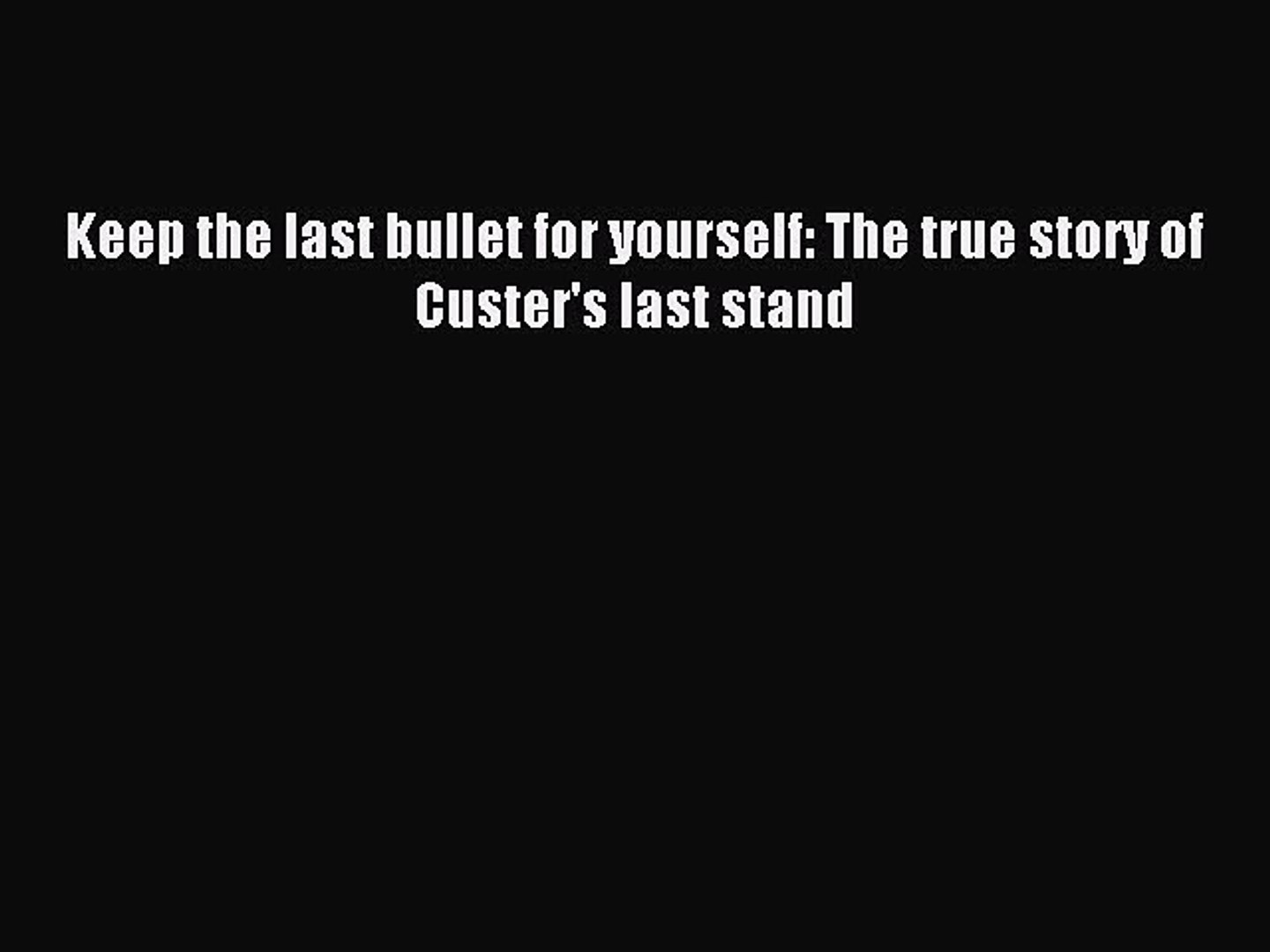 Read Keep the last bullet for yourself: The true story of Custer's last stand PDF Online